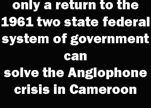 Why only a return to the 1961 two state federal system of government can solve the Anglophone crisis in Cameroon and why the ongoing dialogue will be afailure